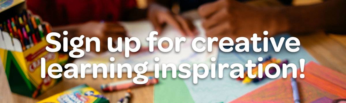 Sign up for creative learning inspiration!